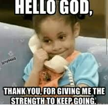 Thank God Meme - hello god thank you for giving me the strengthto keepgoing god
