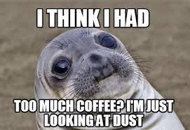 Too Much Coffee Meme - meme creator i think i had too much coffee i m just looking at