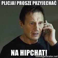 Hipchat Meme - plicja prosze przyjechać na hipchat taken meme meme generator
