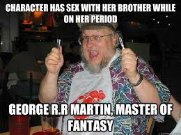 George Rr Martin Meme - character has sex with her brother while on her period george r r