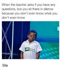 Any Questions Meme - when the teacher asks if you have any questions but you sit there in