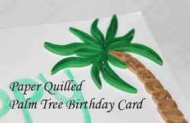 paper quilled palm tree birthday card honey u0027s quilling