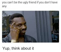 Ugly Smile Meme - you can t be the ugly friend if you don t have any yup think about