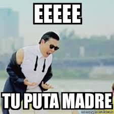 Puta Memes - meme gangnam style eeeee tu puta madre 2341419