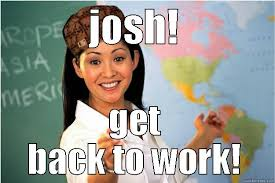 Get Back To Work Meme - josh meme quickmeme