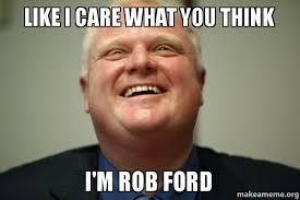 Like I Care Meme - like i care what you think i m rob ford make a meme
