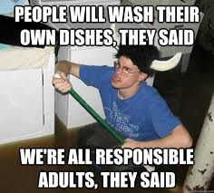 Dishes Meme - people will wash their own dishes they said we re all responsible