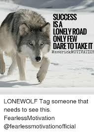 Lone Wolf Meme - success isa lonely road daretotakeit maverick motivation lonewolf