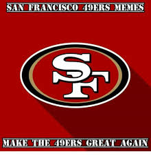 San Francisco 49ers Memes - san francisco 49ers memes make the 49ers great again san francisco