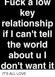 Fuck The World Memes - fuck a low key relationship if i can t tell the world about u don t