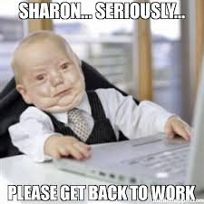 Get Back To Work Meme - sharon seriously please get back to work meme working baby