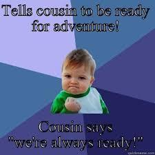 Funny Cousin Memes - cousins spontaneous travel quickmeme
