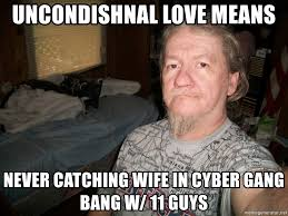 Gang Bang Memes - uncondishnal love means never catching wife in cyber gang bang w 11