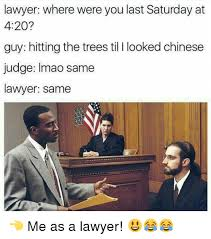 Meme Lawyer - lawyer where were you last saturday at 420 guy hitting the trees