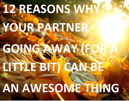 12 reasons why your partner going away for a bit can be an awesome