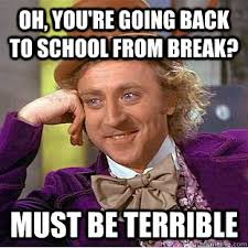 Going Back To School Meme - oh you re going back to school from break must be terrible