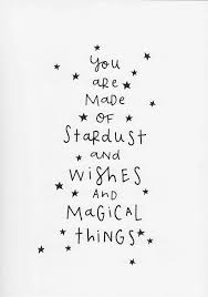 you are made of stardust and wishes and magical things words