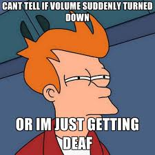 Deaf Meme - cant tell if volume suddenly turned down or im just getting deaf