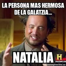 Natalia Meme - meme ancient aliens la persona mas hermosa de la galatzia