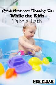quick bathroom cleaning tips while the kids take a bath menclean com