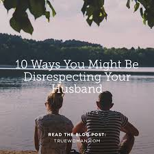 10 ways you might be disrespecting your husband true woman blog