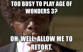Jules Meme - too busy to play age of wonders 3 oh well allow me to retort