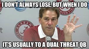Nick Saban Memes - i don t always lose but when i do it s usually to a dual threat
