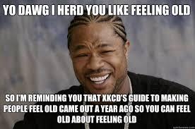 Feeling Old Meme - yo dawg i herd you like feeling old so i m reminding you that