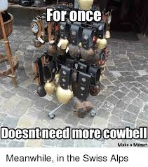More Cowbell Meme - for once doesnt need more cowbell make a meme meanwhile in the swiss