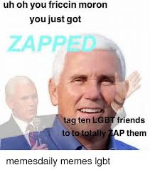 Uh Meme - uh oh you friccin moron you just got zapped tag ten lgbt friends