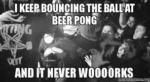Beer Pong Meme - i keep bouncing the ball at beer pong and it never woooorks make a