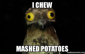 Mashed Potatoes Meme - i chew mashed potatoes weird stuff i do potoo make a meme