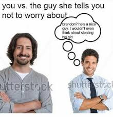 Nice Guy Memes - dopl3r com memes you vs the guy she tells you not to worry abou