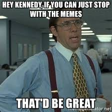 Just Stop Meme - hey kennedy if you can just stop with the memes that d be great