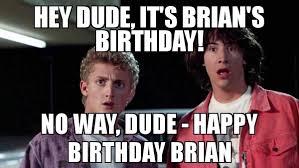 Brian Meme - hey dude it s brian s birthday no way dude happy birthday brian