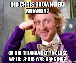 Chris Brown Meme - did chris brown beat rhianna or did rhianna get to close while