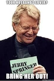Jerry Springer Memes - jerry springer meme funny things pinterest meme memegenerator