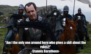 Stannis Baratheon Memes - am i the only one around here who gives a shit about the rules