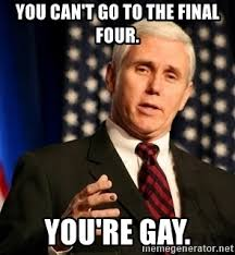 You Re Gay Meme - you can t go to the final four you re gay mike pence is dumb