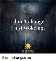 Memes About Change - didn t change just woke up expanded consciousness then i changed