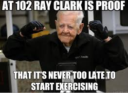 Exercising Memes - that its never too late to start exercising memes quickmeme