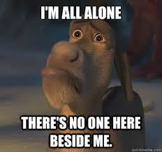 All Alone Meme - i m all alone there s no one here beside me donkey quickmeme