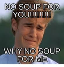 No Soup For You Meme - no soup for you why no so for me soup meme on me me