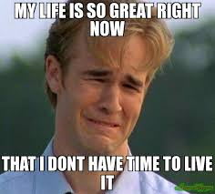 Life Is Great Meme - my life is so great right now that i dont have time to live it meme