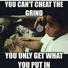Grinding Meme - you can 39 t cheat the grind you only get what you put in