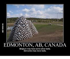 Edmonton Memes - edmonton ab canada belgium may have some silver balls edmonton has