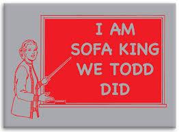 I Am Sofa King Retarded Im Sofa King We Todd Did Jokes Like That Brokeasshome Com