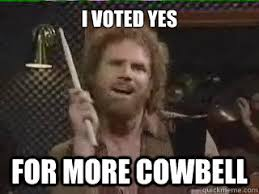 I Voted Meme - i voted yes for more cowbell more cowbell quickmeme