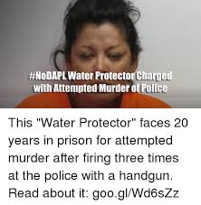 Attempted Murder Meme - nodapl water protector chaged with attempted murder of police this