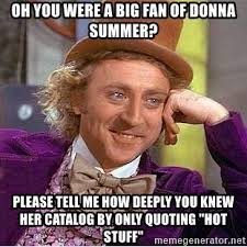 Meme Catalog - oh you were a big fan of donna summer please tell me how deeply you
